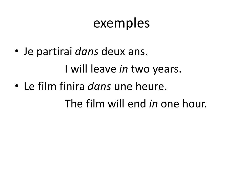 exemples Je partirai dans deux ans. I will leave in two years. Le film finira dans une heure. The film will end in one hour.