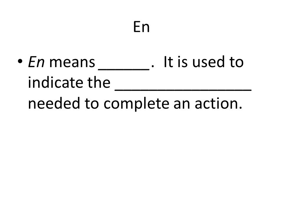 En En means ______. It is used to indicate the ________________ needed to complete an action.
