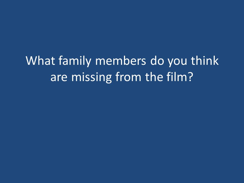 What family members do you think are missing from the film