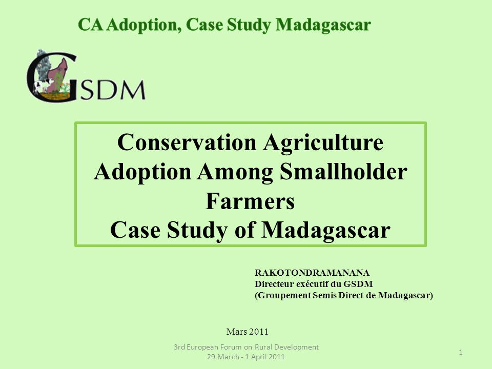 Conservation Agriculture Adoption Among Smallholder Farmers Case Study of Madagascar RAKOTONDRAMANANA Directeur exécutif du GSDM (Groupement Semis Direct de Madagascar) 3rd European Forum on Rural Development 29 March - 1 April 2011 1 Mars 2011