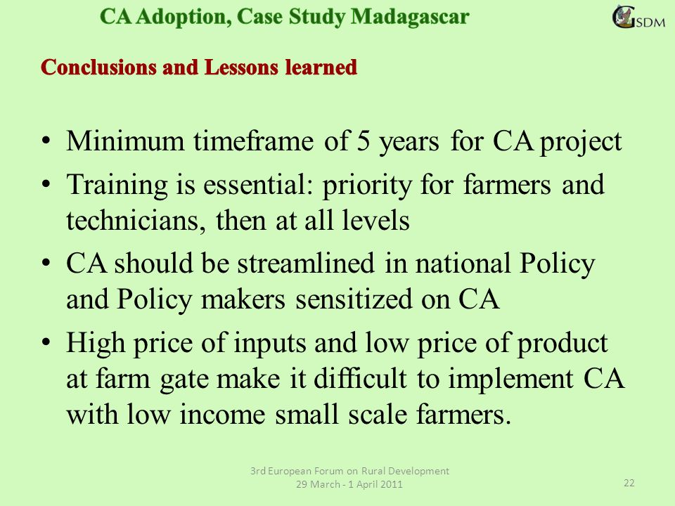 Minimum timeframe of 5 years for CA project Training is essential: priority for farmers and technicians, then at all levels CA should be streamlined in national Policy and Policy makers sensitized on CA High price of inputs and low price of product at farm gate make it difficult to implement CA with low income small scale farmers.