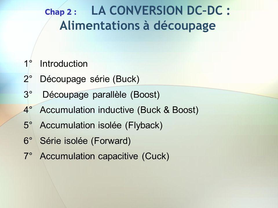 Chap 2 : LA CONVERSION DC–DC : Alimentations à découpage 1°Introduction 2°Découpage série (Buck) 3° Découpage parallèle (Boost) 4°Accumulation inducti