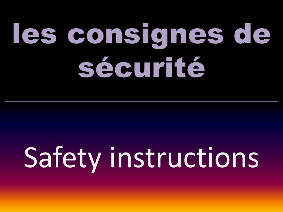 les consignes de sécurité Safety instructions