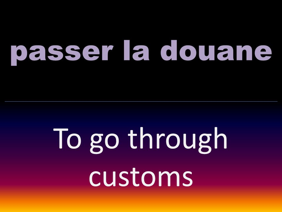 passer la douane To go through customs