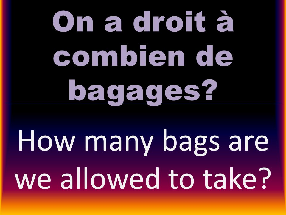 On a droit à combien de bagages? How many bags are we allowed to take?