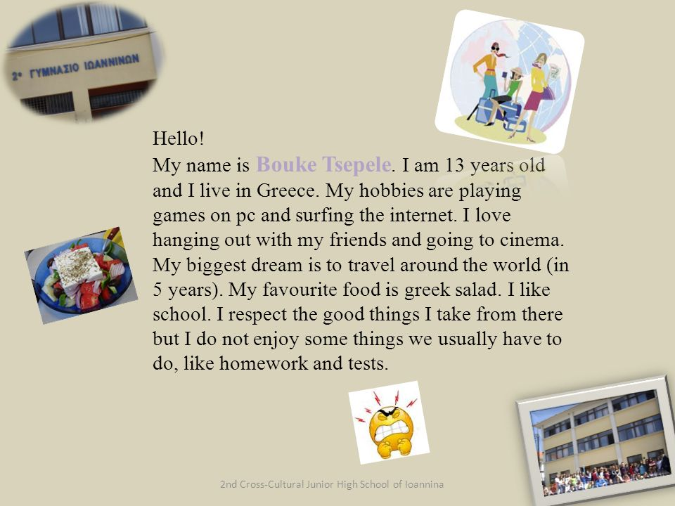 2nd Cross-Cultural Junior High School of Ioannina Hello! My name is Bouke Tsepele. I am 13 years old and I live in Greece. My hobbies are playing game