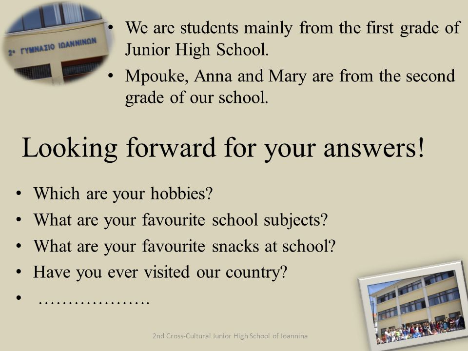 2nd Cross-Cultural Junior High School of Ioannina Looking forward for your answers! Which are your hobbies? What are your favourite school subjects? W