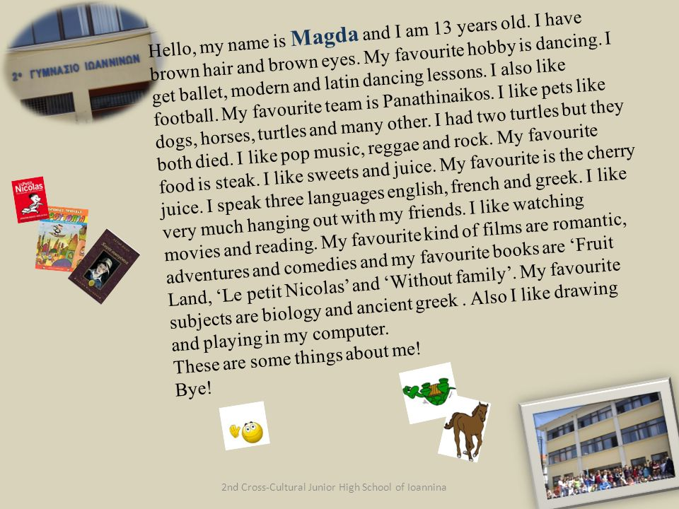 2nd Cross-Cultural Junior High School of Ioannina Hello, my name is Magda and I am 13 years old. I have brown hair and brown eyes. My favourite hobby