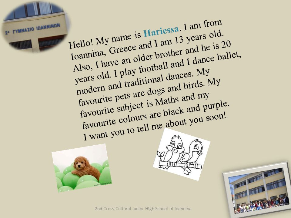 2nd Cross-Cultural Junior High School of Ioannina Hello! My name is Hariessa. I am from Ioannina, Greece and I am 13 years old. Also, I have an older