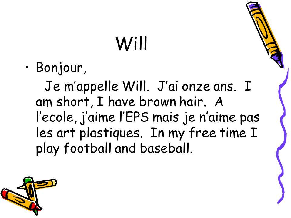 Will Bonjour, Je mappelle Will. Jai onze ans. I am short, I have brown hair. A lecole, jaime lEPS mais je naime pas les art plastiques. In my free tim