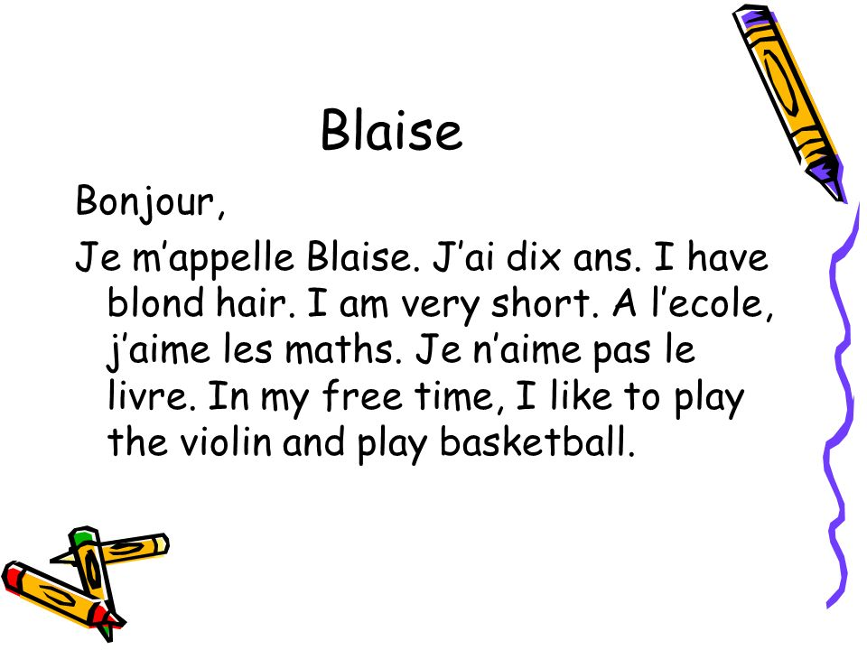 Blaise Bonjour, Je mappelle Blaise. Jai dix ans. I have blond hair. I am very short. A lecole, jaime les maths. Je naime pas le livre. In my free time