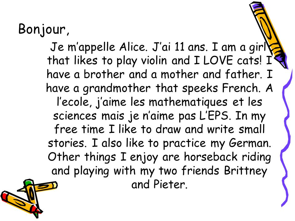 Bonjour, Je mappelle Alice. Jai 11 ans. I am a girl that likes to play violin and I LOVE cats! I have a brother and a mother and father. I have a gran
