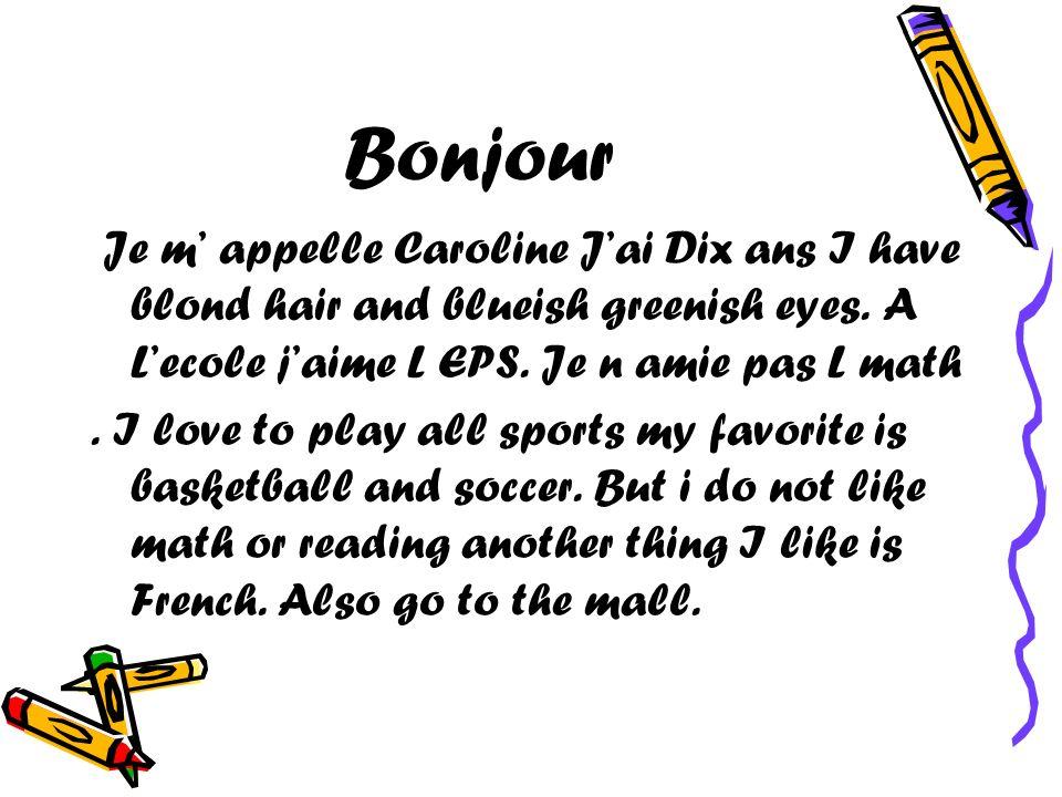 Bonjour Je m appelle Caroline Jai Dix ans I have blond hair and blueish greenish eyes. A Lecole jaime L EPS. Je n amie pas L math. I love to play all
