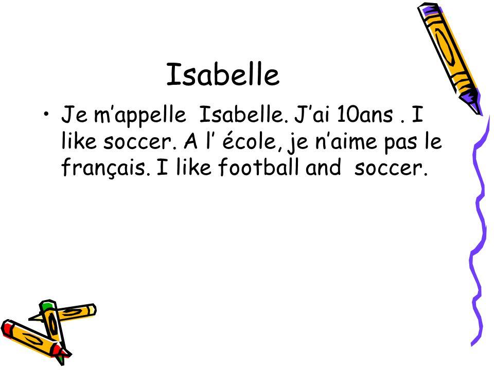 Isabelle Je mappelle Isabelle. Jai 10ans. I like soccer. A l école, je naime pas le français. I like football and soccer.