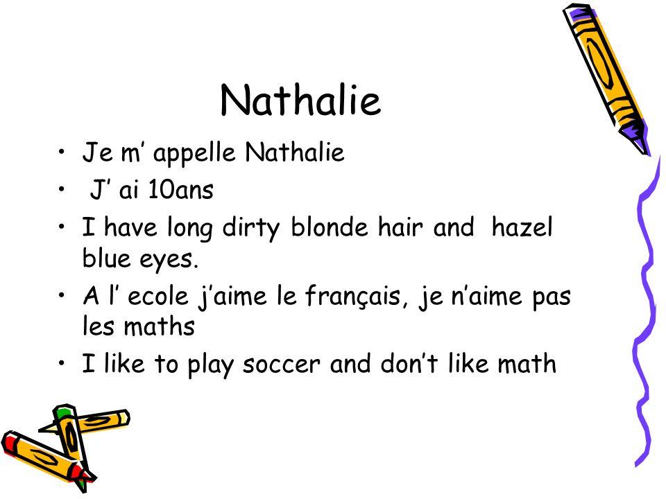 Nathalie Je m appelle Nathalie J ai 10ans I have long dirty blonde hair and hazel blue eyes. A l ecole jaime le français, je naime pas les maths I lik