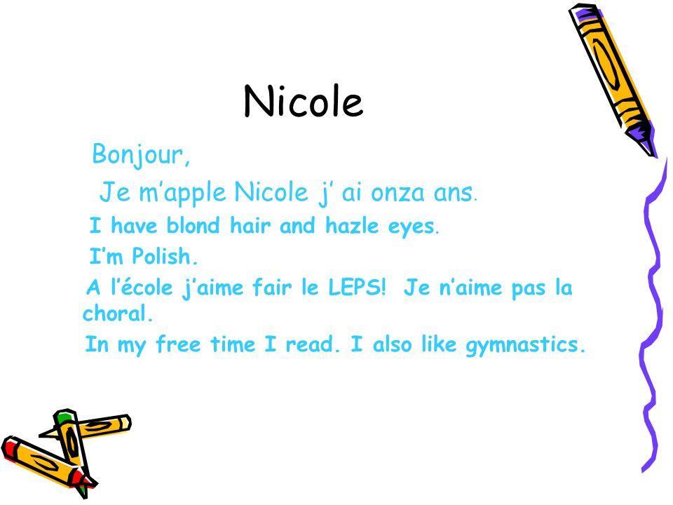 Nicole Bonjour, Je mapple Nicole j ai onza ans. I have blond hair and hazle eyes. Im Polish. A lécole jaime fair le LEPS! Je naime pas la choral. In m