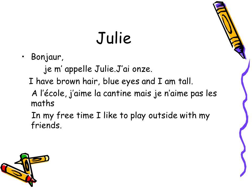 Julie Bonjaur, je m appelle Julie.Jai onze. I have brown hair, blue eyes and I am tall. A lécole, jaime la cantine mais je naime pas les maths In my f