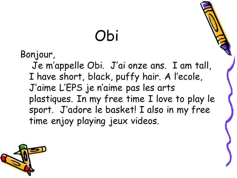 Obi Bonjour, Je mappelle Obi. Jai onze ans. I am tall, I have short, black, puffy hair. A lecole, Jaime LEPS je naime pas les arts plastiques. In my f