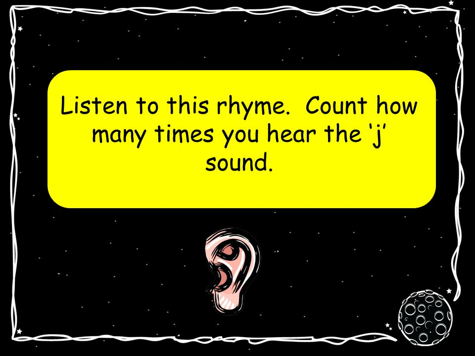 Listen to this rhyme. Count how many times you hear the j sound.
