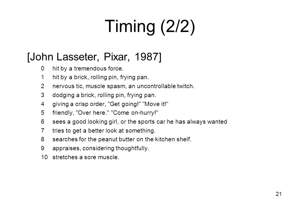 21 Timing(2/2) [John Lasseter, Pixar, 1987] 0hit by a tremendous force. 1hit by a brick, rolling pin, frying pan. 2nervous tic, muscle spasm, an uncon
