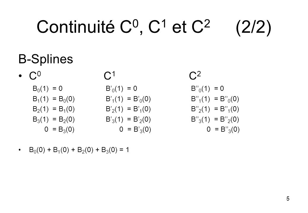 5 Continuité C 0, C 1 et C 2 (2/2) B-Splines C 0 C 1 C 2 B 0 (1) = 0 B 0 (1) = 0 B 0 (1) = 0 B 1 (1) = B 0 (0) B 1 (1) = B 0 (0) B 1 (1) = B 0 (0) B 2 (1) = B 1 (0) B 2 (1) = B 1 (0) B 2 (1) = B 1 (0) B 3 (1) = B 2 (0) B 3 (1) = B 2 (0) B 3 (1) = B 2 (0) 0 = B 3 (0) 0 = B 3 (0) 0 = B 3 (0) B 0 (0) + B 1 (0) + B 2 (0) + B 3 (0) = 1