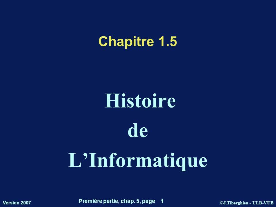 ©J.Tiberghien - ULB-VUB Version 2007 Première partie, chap. 5, page 1 Chapitre 1.5 Histoire de LInformatique