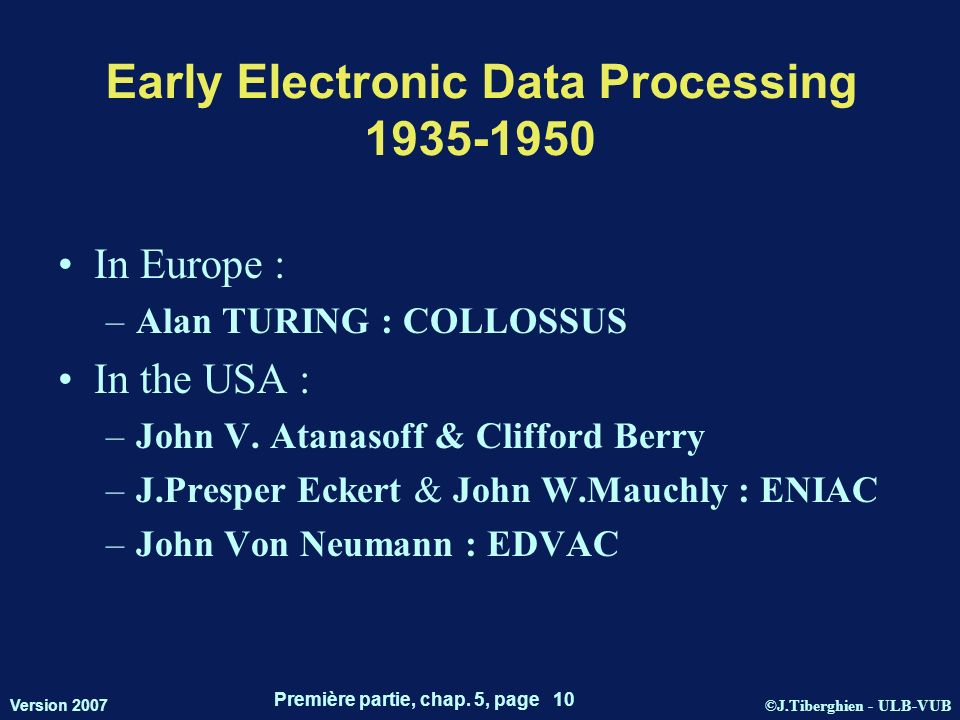 ©J.Tiberghien - ULB-VUB Version 2007 Première partie, chap. 5, page 10 Early Electronic Data Processing 1935-1950 In Europe : –Alan TURING : COLLOSSUS