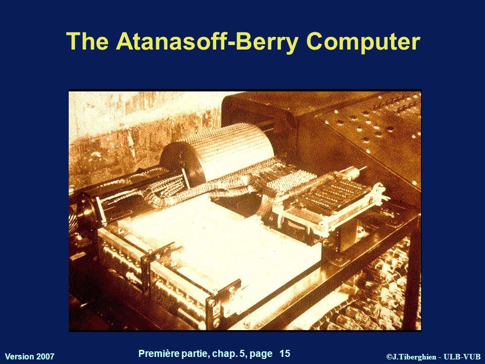 ©J.Tiberghien - ULB-VUB Version 2007 Première partie, chap. 5, page 15 The Atanasoff-Berry Computer