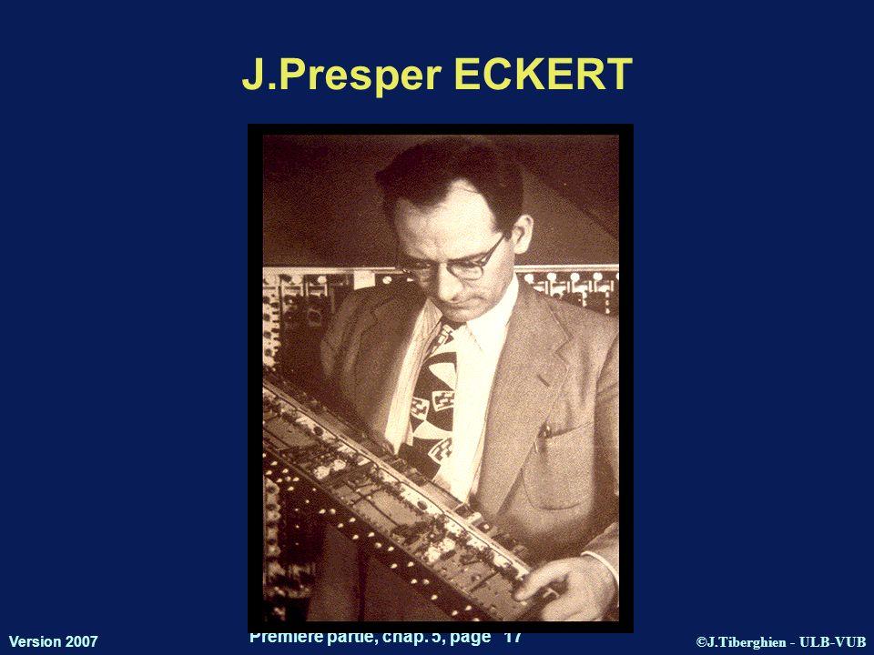 ©J.Tiberghien - ULB-VUB Version 2007 Première partie, chap. 5, page 17 J.Presper ECKERT