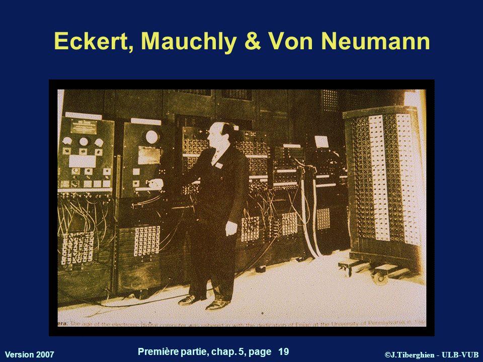 ©J.Tiberghien - ULB-VUB Version 2007 Première partie, chap. 5, page 19 Eckert, Mauchly & Von Neumann