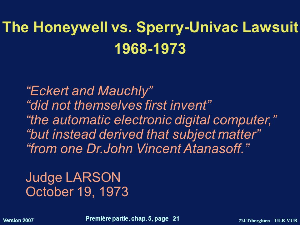©J.Tiberghien - ULB-VUB Version 2007 Première partie, chap. 5, page 21 The Honeywell vs. Sperry-Univac Lawsuit 1968-1973 Eckert and Mauchly did not th