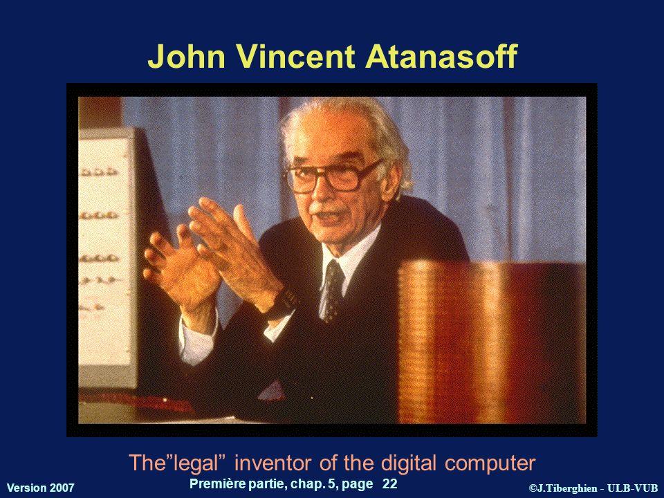 ©J.Tiberghien - ULB-VUB Version 2007 Première partie, chap. 5, page 22 John Vincent Atanasoff Thelegal inventor of the digital computer