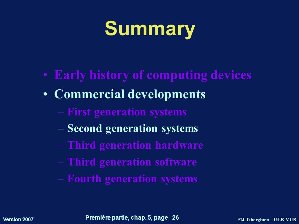 ©J.Tiberghien - ULB-VUB Version 2007 Première partie, chap. 5, page 26 Summary Early history of computing devices Commercial developments –First gener