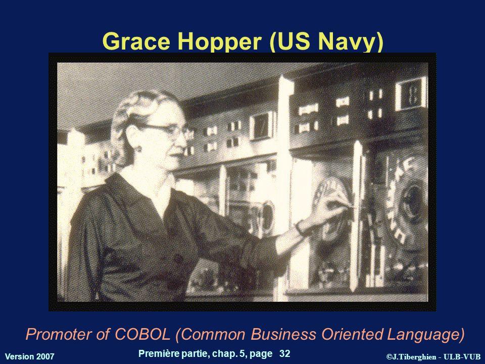 ©J.Tiberghien - ULB-VUB Version 2007 Première partie, chap. 5, page 32 Grace Hopper (US Navy) Promoter of COBOL (Common Business Oriented Language)