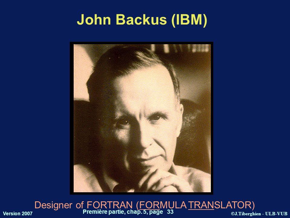 ©J.Tiberghien - ULB-VUB Version 2007 Première partie, chap. 5, page 33 John Backus (IBM) Designer of FORTRAN (FORMULA TRANSLATOR)