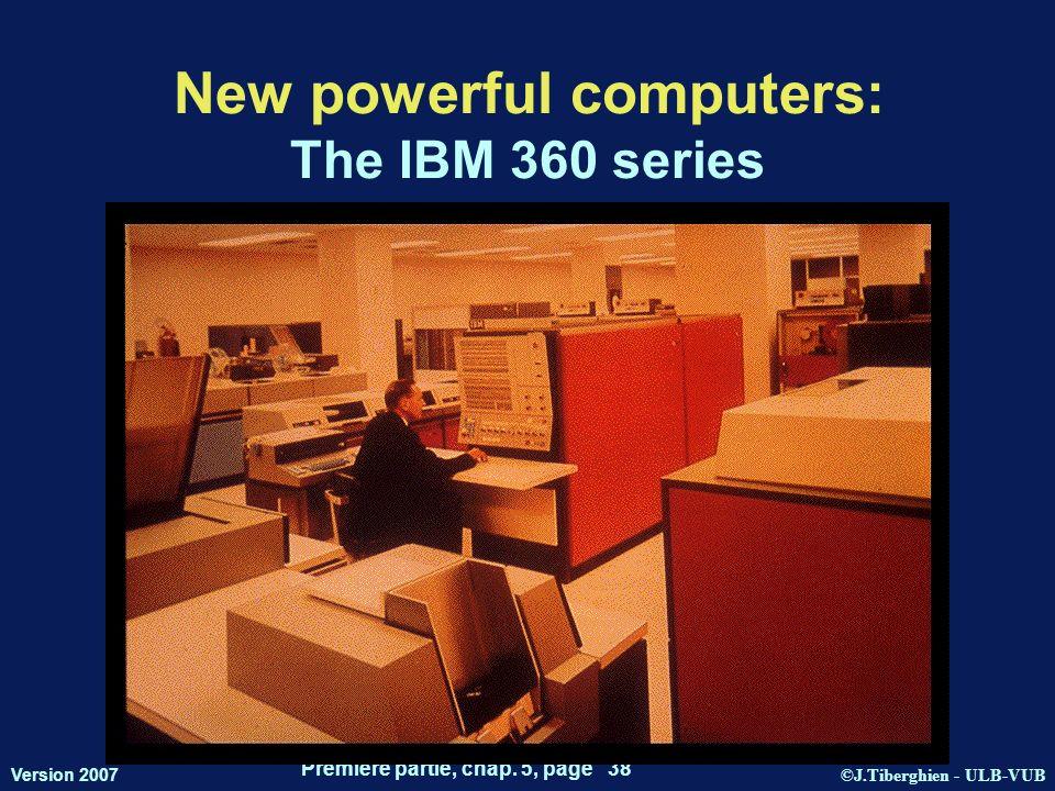 ©J.Tiberghien - ULB-VUB Version 2007 Première partie, chap. 5, page 38 New powerful computers: The IBM 360 series
