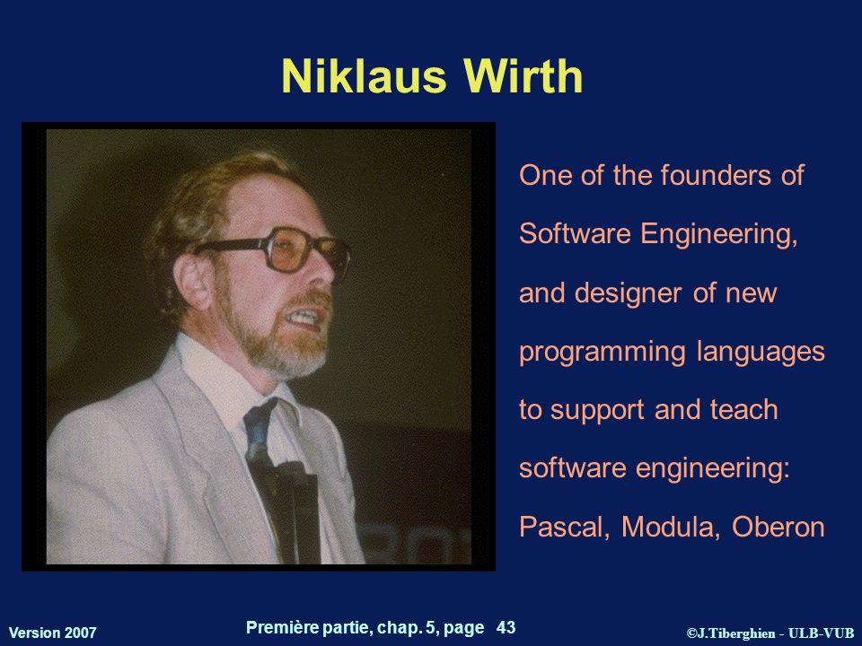 ©J.Tiberghien - ULB-VUB Version 2007 Première partie, chap. 5, page 43 Niklaus Wirth One of the founders of Software Engineering, and designer of new
