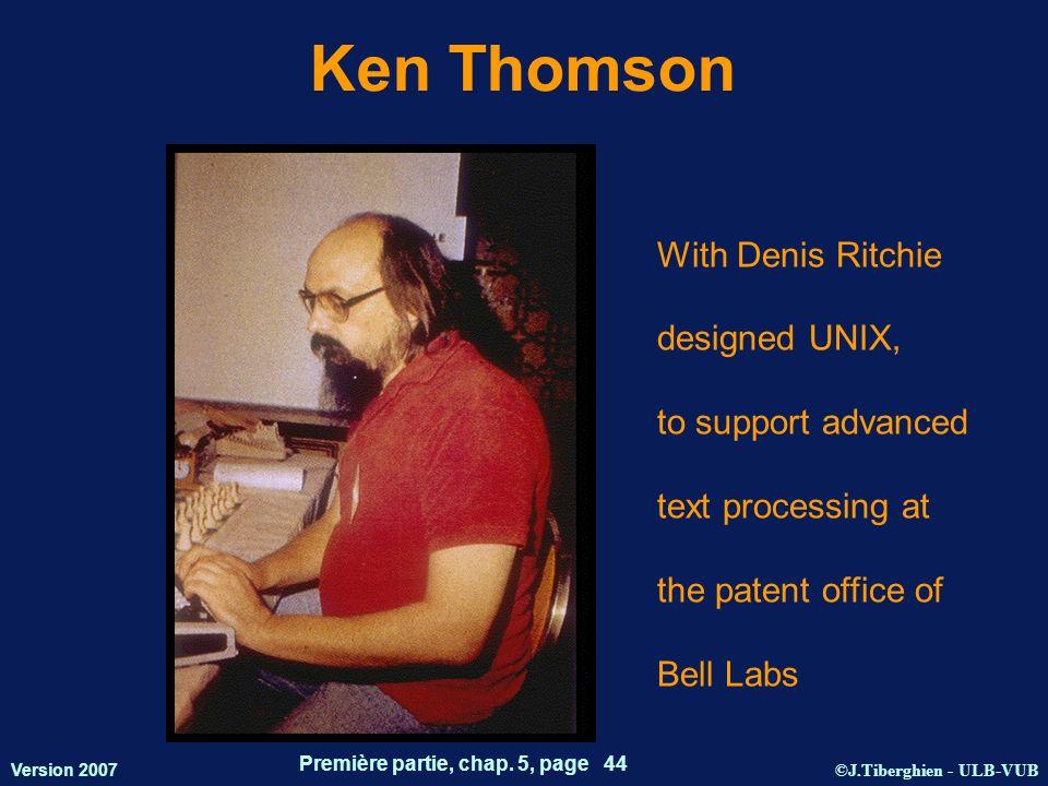 ©J.Tiberghien - ULB-VUB Version 2007 Première partie, chap. 5, page 44 Ken Thomson With Denis Ritchie designed UNIX, to support advanced text processi