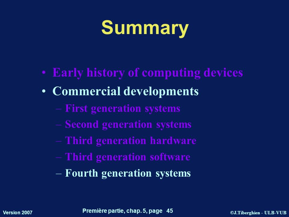 ©J.Tiberghien - ULB-VUB Version 2007 Première partie, chap. 5, page 45 Summary Early history of computing devices Commercial developments –First gener