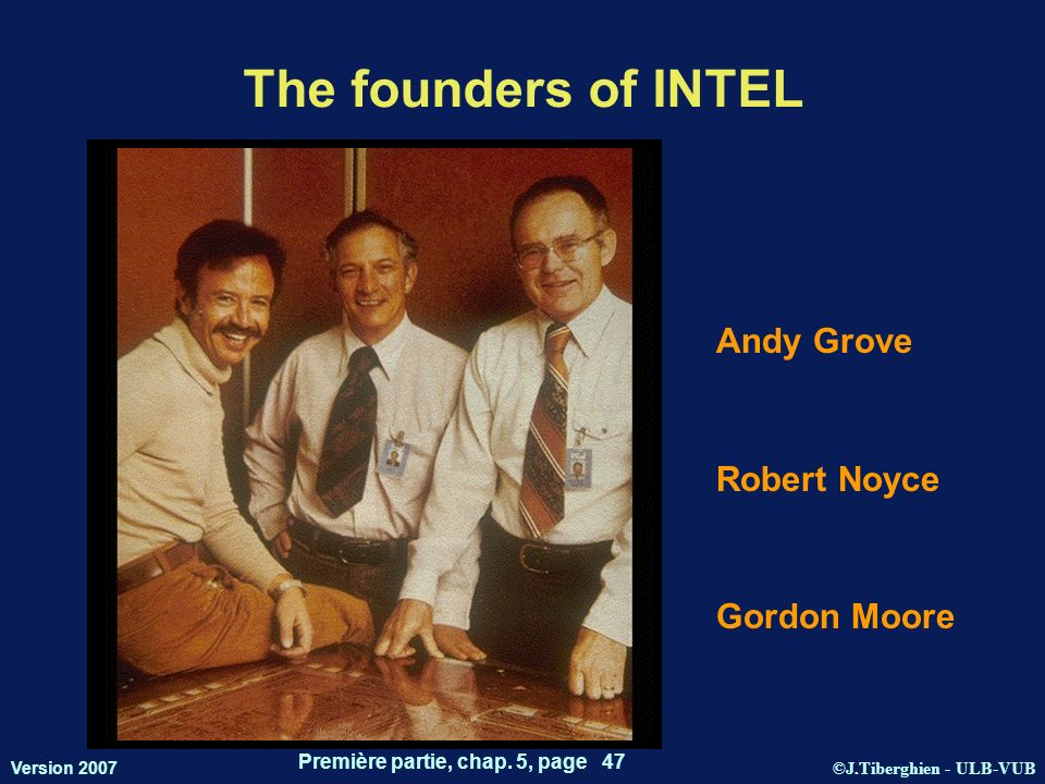 ©J.Tiberghien - ULB-VUB Version 2007 Première partie, chap. 5, page 47 The founders of INTEL Andy Grove Robert Noyce Gordon Moore