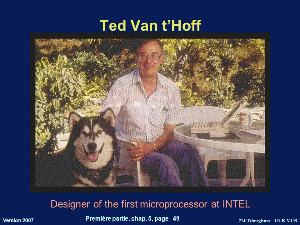 ©J.Tiberghien - ULB-VUB Version 2007 Première partie, chap. 5, page 49 Ted Van tHoff Designer of the first microprocessor at INTEL