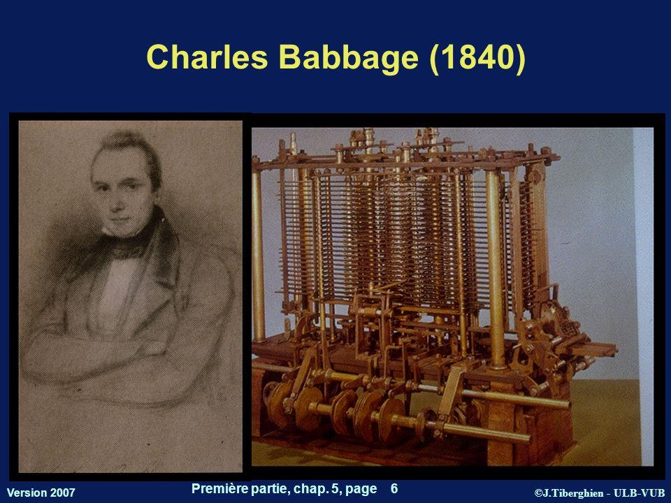 ©J.Tiberghien - ULB-VUB Version 2007 Première partie, chap. 5, page 6 Charles Babbage (1840)