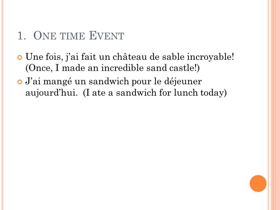 1. O NE TIME E VENT Une fois, jai fait un château de sable incroyable! (Once, I made an incredible sand castle!) Jai mangé un sandwich pour le déjeune