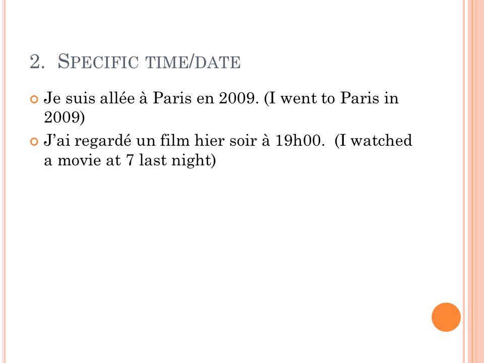 2. S PECIFIC TIME / DATE Je suis allée à Paris en 2009. (I went to Paris in 2009) Jai regardé un film hier soir à 19h00. (I watched a movie at 7 last