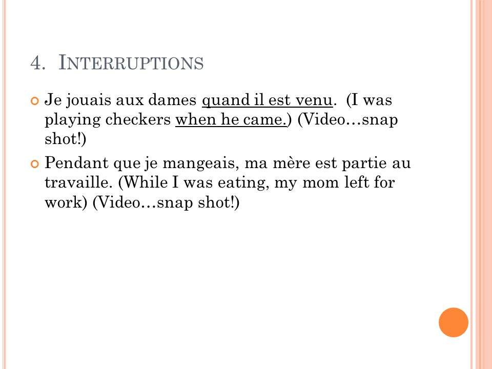 4. I NTERRUPTIONS Je jouais aux dames quand il est venu. (I was playing checkers when he came.) (Video…snap shot!) Pendant que je mangeais, ma mère es