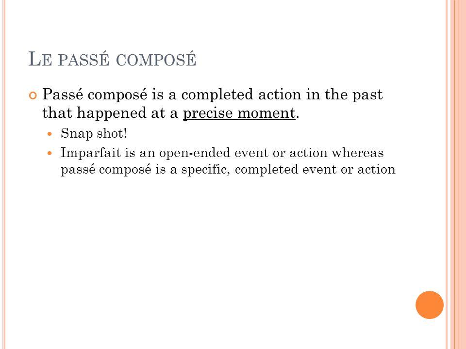 L E PASSÉ COMPOSÉ Passé composé is a completed action in the past that happened at a precise moment. Snap shot! Imparfait is an open-ended event or ac