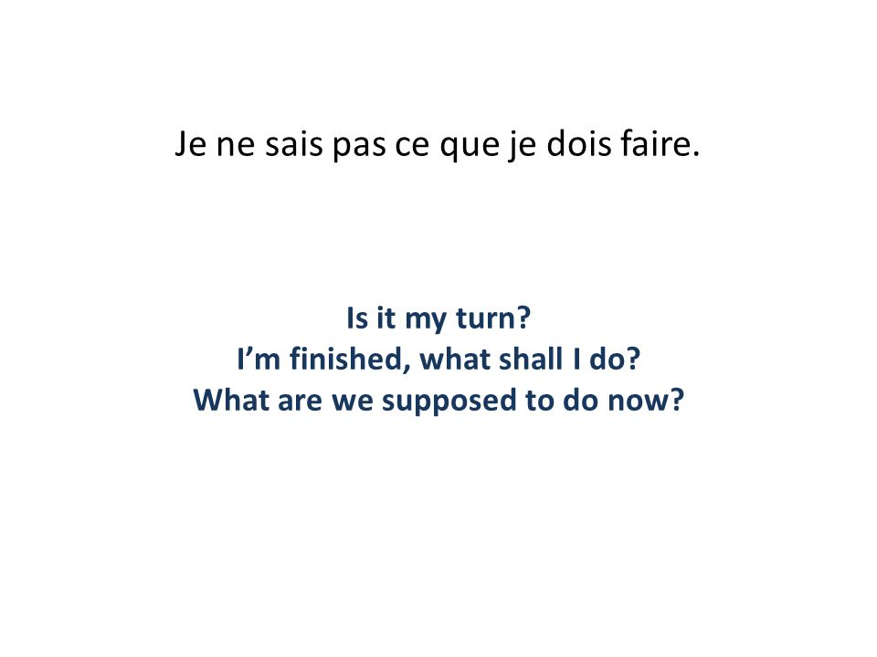 Je ne sais pas ce que je dois faire. Is it my turn? Im finished, what shall I do? What are we supposed to do now?