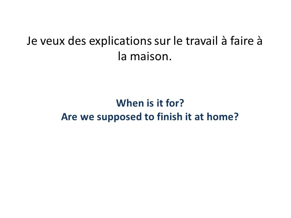 Je veux des explications sur le travail à faire à la maison. When is it for? Are we supposed to finish it at home?