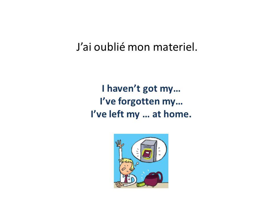 Jai oublié mon materiel. I havent got my… Ive forgotten my… Ive left my … at home.