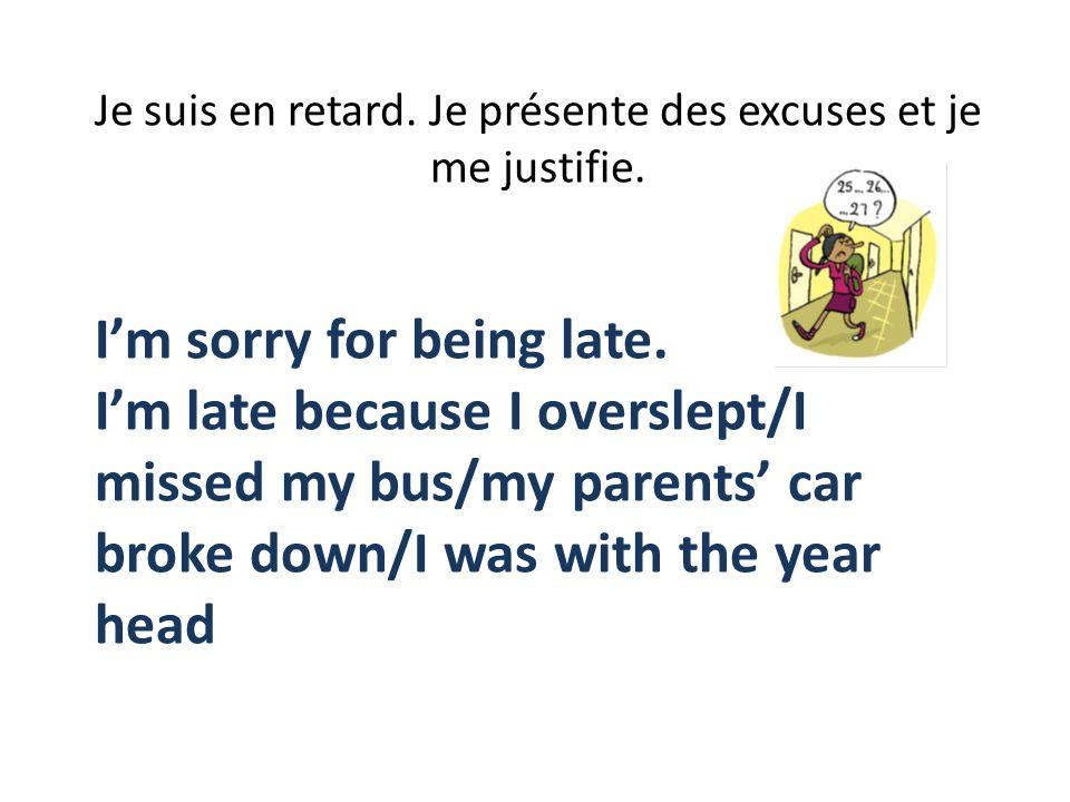 Je suis en retard. Je présente des excuses et je me justifie. Im sorry for being late. Im late because I overslept/I missed my bus/my parents car brok
